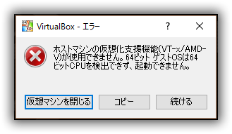 VirtualBox ホストマシンの仮想化支援機能(VT-x/AMD-V)が使用できません。64ビット ゲストOSは64ビットCPUを検出できず、起動できません。」